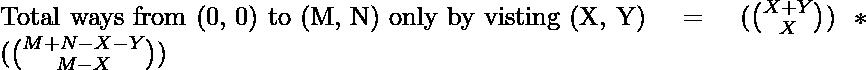 \text{Total ways from (0, 0) to (M, N) only by visting (X, Y)} = (\binom{X + Y}{X}) * (\binom{M + N - X - Y}{M - X})