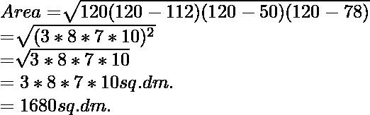 Area= \sqrt[]{120(120-112)(120-50)(120-78) } \\ =\sqrt[]{(3 * 8 * 7 * 10)^2} \\=\sqrt[]{3 * 8 * 7 * 10} \\={3 * 8 * 7 * 10} sq. dm. \\={1680} sq. dm.