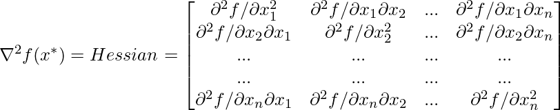 \nabla ^2 f(x^*) = Hessian = \begin{bmatrix} \partial ^2f/ \partial x_1^2 & \partial ^2f/\partial x_1 \partial x_2 & ... & \partial ^2f/ \partial x_1 \partial x_n\\ \partial ^2f/\partial x_2 \partial x_1 & \partial ^2f/ \partial x_2^2 & ... & \partial ^2f/ \partial x_2 \partial x_n\\ ... & ... & ... & ...\\ ... & ... & ... & ...\\ \partial ^2f/\partial x_n \partial x_1 & \partial ^2f/\partial x_n \partial x_2 & ... & \partial ^2f/ \partial x_n^2\\ \end{bmatrix}