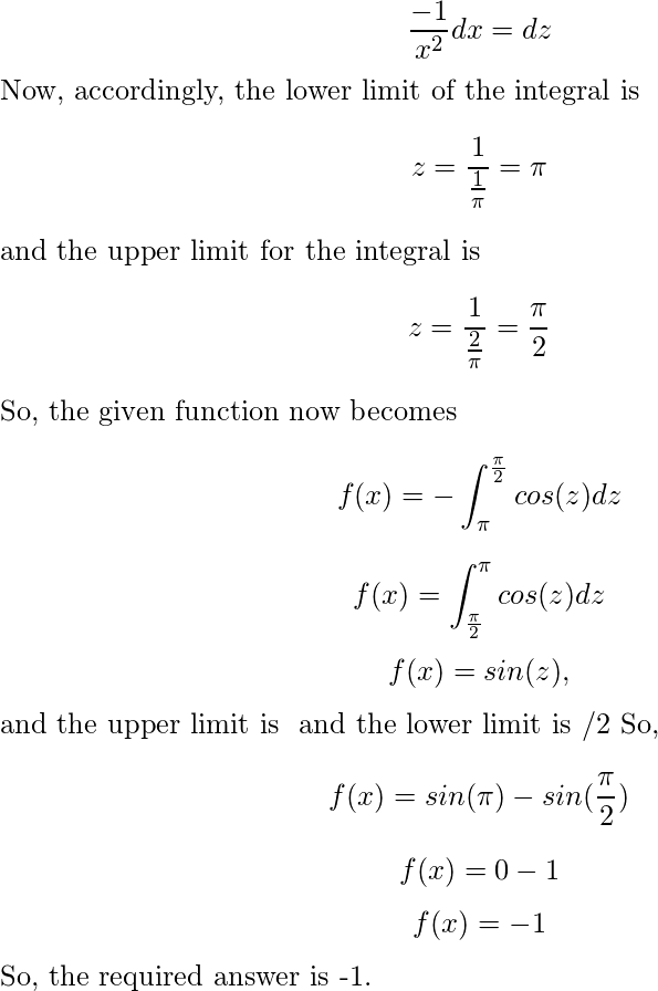 \[\frac{-1}{x^2} dx = dz\] Now, accordingly, the lower limit of the integral is \[ z = \frac{1}{\frac{1}{\pi}} = \pi\] and the upper limit for the integral is \[ z = \frac{1}{\frac{2}{\pi}} = \frac{\pi}{2}\] So, the given function now becomes \[ f(x)= - \int_\pi^{\frac{\pi}{2}} cos(z) dz \] \[ f(x)= \int_\frac{\pi}{2}^{\pi} cos(z) dz \] \[f(x) = sin(z) ,\] and the upper limit is π and the lower limit is π/2 So, \[f(x) = sin(\pi) - sin(\frac{\pi}{2})\] \[f(x) = 0 - 1\] \[f(x) = -1\] So, the required answer is -1.
