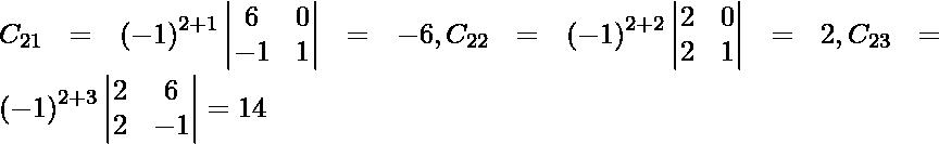 C_{21} = \left( - 1 \right)^{2 + 1} \begin{vmatrix}6 & 0 \\ - 1 & 1\end{vmatrix} = - 6 , C_{22} = \left( - 1 \right)^{2 + 2} \begin{vmatrix}2 & 0 \\ 2 & 1\end{vmatrix} = 2 , C_{23} = \left( - 1 \right)^{2 + 3} \begin{vmatrix}2 & 6 \\ 2 & - 1\end{vmatrix} = 14