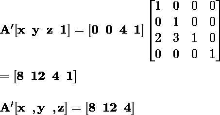 \mathbf{A'[x \hspace {0.2cm}y\hspace{0.2cm}z \hspace{0.2cm}1] = [0\hspace{0.2cm}0\hspace{0.2cm}4 \hspace {0.2cm}1]\left [\begin{matrix} 1&0&0&0 \\0&1&0&0\\2&3&1&0\\0&0&0&1\end {matrix}\right]} \\ \newline \hspace {7.09cm}\mathbf{= [8\hspace{0.2cm}12\hspace {0.2cm}4\hspace{0.2cm}1]} \\ \newline \hspace {4.37cm}\mathbf{A'[x\hspace{0.2cm}, y\hspace{0.2cm}, z]= [8\hspace{0.2cm}12 \hspace{0.2cm}4]}