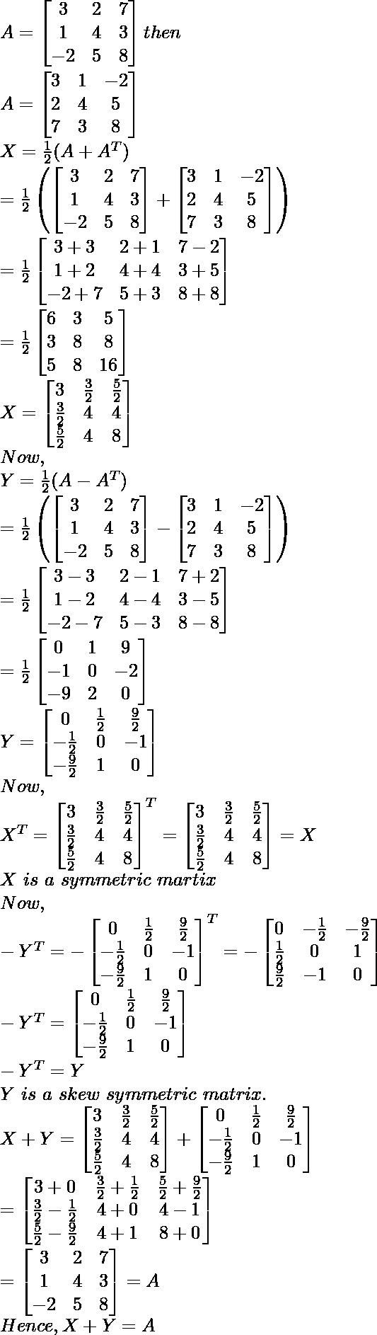 A=\begin{bmatrix}3 & 2 & 7\\1 & 4 & 3\\-2 & 5 & 8\end{bmatrix}then\\ A=\begin{bmatrix}3 & 1 & -2\\2 & 4 & 5\\7 & 3 & 8\end{bmatrix}\\ X=\frac{1}{2}(A+A^T)\\ =\frac{1}{2}\left(\begin{bmatrix}3 & 2 & 7\\1 & 4 & 3\\-2 & 5 & 8\end{bmatrix}+\begin{bmatrix}3 & 1 & -2\\2 & 4 & 5\\7 & 3 & 8\end{bmatrix}\right)\\ =\frac{1}{2}\begin{bmatrix}3+3 & 2+1 & 7-2\\1+2 & 4+4 & 3+5\\-2+7 & 5+3 & 8+8\end{bmatrix}\\ =\frac{1}{2}\begin{bmatrix}6 & 3 & 5\\3 & 8 & 8\\5 & 8 & 16\end{bmatrix}\\ X=\begin{bmatrix}3 & \frac{3}{2} & \frac{5}{2}\\\frac{3}{2} & 4 & 4\\\frac{5}{2} & 4 & 8\end{bmatrix}\\ Now,\\ Y=\frac{1}{2}(A-A^T)\\ =\frac{1}{2}\left(\begin{bmatrix}3 & 2 & 7\\1 & 4 & 3\\-2 & 5 & 8\end{bmatrix}-\begin{bmatrix}3 & 1 & -2\\2 & 4 & 5\\7 & 3 & 8\end{bmatrix}\right)\\ =\frac{1}{2}\begin{bmatrix}3-3 & 2-1 & 7+2\\1-2 & 4-4 & 3-5\\-2-7 & 5-3 & 8-8\end{bmatrix}\\ =\frac{1}{2}\begin{bmatrix}0 & 1 & 9\\-1 & 0 & -2\\-9 & 2 & 0\end{bmatrix}\\ Y=\begin{bmatrix}0 & \frac{1}{2} & \frac{9}{2}\\-\frac{1}{2} & 0 & -1\\-\frac{9}{2} & 1 & 0\end{bmatrix}\\ Now,\\ X^T=\begin{bmatrix}3 & \frac{3}{2} & \frac{5}{2}\\\frac{3}{2} & 4 & 4\\\frac{5}{2} & 4 & 8\end{bmatrix}^T =\begin{bmatrix}3 & \frac{3}{2} & \frac{5}{2}\\\frac{3}{2} & 4 & 4\\\frac{5}{2} & 4 & 8\end{bmatrix}=X\\ X\ is\ a\ symmetric\ martix\\ Now,\\ -Y^T=-\begin{bmatrix}0 & \frac{1}{2} & \frac{9}{2}\\-\frac{1}{2} & 0 & -1\\-\frac{9}{2} & 1 & 0\end{bmatrix}^T=-\begin{bmatrix}0 & -\frac{1}{2} & -\frac{9}{2}\\\frac{1}{2} & 0 & 1\\\frac{9}{2} & -1 & 0\end{bmatrix}\\ -Y^T=\begin{bmatrix}0 & \frac{1}{2} & \frac{9}{2}\\-\frac{1}{2} & 0 & -1\\-\frac{9}{2} & 1 & 0\end{bmatrix}\\ -Y^T=Y\\ Y\ is\ a\ skew\ symmetric\ matrix.\\ X+Y=\begin{bmatrix}3 & \frac{3}{2} & \frac{5}{2}\\\frac{3}{2} & 4 & 4\\\frac{5}{2} & 4 & 8\end{bmatrix}+\begin{bmatrix}0 & \frac{1}{2} & \frac{9}{2}\\-\frac{1}{2} & 0 & -1\\-\frac{9}{2} & 1 & 0\end{bmatrix}\\ =\begin{bmatrix}3+0 & \frac{3}{2}+\frac{1}{2} & \frac{5}{2}+\frac{9}{2}\\\frac{3}{2}-\frac{1}{2} & 4+0 & 4-1\\\frac{5}{2}-\frac{9