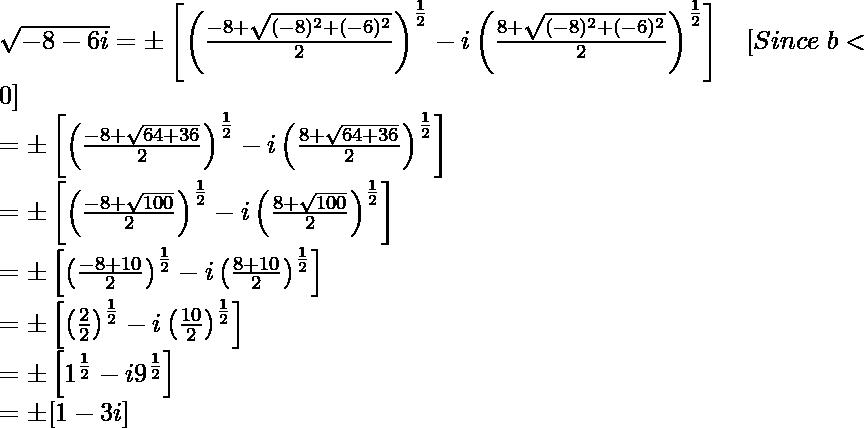 \sqrt{-8-6i}=\pm\left[\left(\frac{-8+\sqrt{(-8)^2+(-6)^2}}{2}\right)^{\frac{1}{2}}-i\left(\frac{8+\sqrt{(-8)^2+(-6)^2}}{2}\right)^{\frac{1}{2}}\right]\ \ \ [Since\ b<0]\\ =\pm\left[\left(\frac{-8+\sqrt{64+36}}{2}\right)^{\frac{1}{2}}-i\left(\frac{8+\sqrt{64+36}}{2}\right)^{\frac{1}{2}}\right]\\ =\pm\left[\left(\frac{-8+\sqrt{100}}{2}\right)^{\frac{1}{2}}-i\left(\frac{8+\sqrt{100}}{2}\right)^{\frac{1}{2}}\right]\\ =\pm\left[\left(\frac{-8+10}{2}\right)^{\frac{1}{2}}-i\left(\frac{8+10}{2}\right)^{\frac{1}{2}}\right]\\ =\pm\left[\left(\frac{2}{2}\right)^{\frac{1}{2}}-i\left(\frac{10}{2}\right)^{\frac{1}{2}}\right]\\ =\pm\left[1^{\frac{1}{2}}-i9^{\frac{1}{2}}\right]\\ =\pm[1-3i]