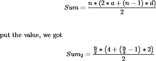 \begin{align*} Sum=\frac{n*\left(2*a+(n-1)*d\right)}{2}\\ \end{align*} put the value, we got \begin{align*} Sum_2=\frac{\frac{n}{2}*\left(4+\left(\frac{n}{2}-1\right)*2\right)}{2}\\ \end{align*}