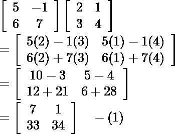 \left[\begin{array}{cc} 5 & -1 \\ 6 & 7 \end{array}\right]\left[\begin{array}{ll} 2 & 1 \\ 3 & 4 \end{array}\right]\\ =\left[\begin{array}{ll} 5(2)-1(3) & 5(1)-1(4) \\ 6(2)+7(3) & 6(1)+7(4) \end{array}\right]\\ =\left[\begin{array}{cc} 10-3 & 5-4 \\ 12+21 & 6+28 \end{array}\right]\\ =\left[\begin{array}{cc} 7 & 1 \\ 33 & 34 \end{array}\right] \ \ \ -(1)