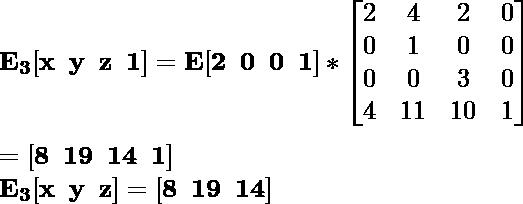\mathbf{E_3[x\hspace{0.2cm}y\hspace{0.2cm}z\hspace{0.2cm}1]=E[2\hspace{0.2cm}0\hspace{0.2cm}0\hspace{0.2cm}1]*\left[\begin{matrix}2&4&2&0\\0&1&0&0\\0&0&3&0\\4&11&10&1\end{matrix}\right]}\\ \\\hspace{6.52cm} \mathbf{=[8\hspace{0.2cm}19\hspace{0.2cm}14\hspace{0.2cm}1]} \\\hspace{4.15cm} \mathbf{E_3[x\hspace{0.2cm}y\hspace{0.2cm}z]=[8\hspace{0.2cm}19\hspace{0.2cm}14]}