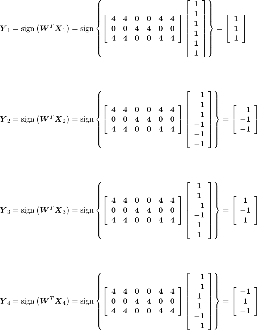 \[$\boldsymbol{Y}_{1}=\operatorname{sign}\left(\boldsymbol{W}^{T} \boldsymbol{X}_{1}\right)=\operatorname{sign}\left\{\left[\begin{array}{cccccc}\mathbf{4} & \mathbf{4} & \mathbf{0} & \mathbf{0} & \mathbf{4} & \mathbf{4} \\ \mathbf{0} & \mathbf{0} & \mathbf{4} & \mathbf{4} & \mathbf{0} & \mathbf{0} \\ \mathbf{4} & \mathbf{4} & \mathbf{0} & \mathbf{0} & \mathbf{4} & \mathbf{4}\end{array}\right]\left[\begin{array}{c}\mathbf{1} \\ \mathbf{1} \\ \mathbf{1} \\ \mathbf{1} \\ \mathbf{1} \\ \mathbf{1}\end{array}\right]\right\}=\left[\begin{array}{c}\mathbf{1} \\ \mathbf{1} \\ \mathbf{1}\end{array}\right]$\] \[$\boldsymbol{Y}_{2}=\operatorname{sign}\left(\boldsymbol{W}^{T} \boldsymbol{X}_{2}\right)=\operatorname{sign}\left\{\left[\begin{array}{cccccc}\mathbf{4} & \mathbf{4} & \mathbf{0} & \mathbf{0} & \mathbf{4} & \mathbf{4} \\ \mathbf{0} & \mathbf{0} & \mathbf{4} & \mathbf{4} & \mathbf{0} & \mathbf{0} \\ \mathbf{4} & \mathbf{4} & \mathbf{0} & \mathbf{0} & \mathbf{4} & \mathbf{4}\end{array}\right]\left[\begin{array}{c}\mathbf{-1} \\ \mathbf{-1} \\ \mathbf{-1} \\ \mathbf{-1} \\ \mathbf{-1} \\ \mathbf{-1}\end{array}\right]\right\}=\left[\begin{array}{c}\mathbf{-1} \\ \mathbf{-1} \\ \mathbf{-1}\end{array}\right]$\] \[$\boldsymbol{Y}_{3}=\operatorname{sign}\left(\boldsymbol{W}^{T} \boldsymbol{X}_{3}\right)=\operatorname{sign}\left\{\left[\begin{array}{cccccc}\mathbf{4} & \mathbf{4} & \mathbf{0} & \mathbf{0} & \mathbf{4} & \mathbf{4} \\ \mathbf{0} & \mathbf{0} & \mathbf{4} & \mathbf{4} & \mathbf{0} & \mathbf{0} \\ \mathbf{4} & \mathbf{4} & \mathbf{0} & \mathbf{0} & \mathbf{4} & \mathbf{4}\end{array}\right]\left[\begin{array}{c}\mathbf{1} \\ \mathbf{1} \\ \mathbf{-1} \\ \mathbf{-1} \\ \mathbf{1} \\ \mathbf{1}\end{array}\right]\right\}=\left[\begin{array}{c}\mathbf{1} \\ \mathbf{-1} \\ \mathbf{1}\end{array}\right]$\] \[$\boldsymbol{Y}_{4}=\operatorname{sign}\left(\boldsymbol{W}^{T} \boldsymbol{X}_{4}\right)=\operatorname{sign}\left\{\left[\begin{array}{cccccc}\mathbf{4} & \mathbf{4