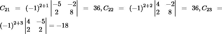 C_{21} = \left( - 1 \right)^{2 + 1} \begin{vmatrix}- 5 & - 2 \\ 2 & 8\end{vmatrix} = 36 , C_{22} = \left( - 1 \right)^{2 + 2} \begin{vmatrix}4 & - 2 \\ 2 & 8\end{vmatrix} = 36 , C_{23} = \left( - 1 \right)^{2 + 3} \begin{vmatrix}4 & - 5 \\ 2 & 2\end{vmatrix} = - 18
