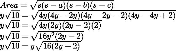 \\ Area = \sqrt{s(s - a)(s - b)(s - c)} \\ y\sqrt{10} = \sqrt{4y(4y - 2y)(4y - 2y - 2)(4y - 4y + 2)}\\ y\sqrt{10} = \sqrt{4y(2y)(2y - 2)(2)} \\ y\sqrt{10} = \sqrt{16y^2(2y - 2)} \\ y\sqrt{10} = y\sqrt{16(2y - 2)} \\