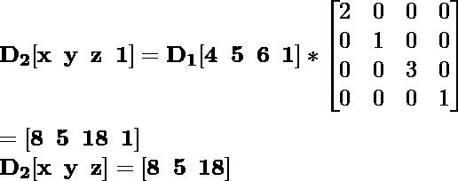 \mathbf{D_2[x\hspace{0.2cm}y\hspace{0.2cm}z\hspace{0.2cm}1]=D_1[4\hspace{0.2cm}5\hspace{0.2cm}6\hspace{0.2cm}1]*\left[\begin{matrix}2&0&0&0\\0&1&0&0\\0&0&3&0\\0&0&0&1\end{matrix}\right]}\\ \\\hspace{6.52cm} \mathbf{=[8\hspace{0.2cm}5\hspace{0.2cm}18\hspace{0.2cm}1]} \\\hspace{4.15cm} \mathbf{D_2[x\hspace{0.2cm}y\hspace{0.2cm}z]=[8\hspace{0.2cm}5\hspace{0.2cm}18]}