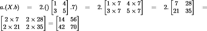 a.(X.b)= 2.()\begin{bmatrix} 1 & 4\\  3 & 5 \end{bmatrix}.7) = 2.\begin{bmatrix} 1\times7 & 4\times 7\\  3\times 7 & 5\times 7 \end{bmatrix} = 2.\begin{bmatrix} 7 & 28\\  21 & 35 \end{bmatrix} = \begin{bmatrix} 2\times7 & 2\times28\\  2\times 21 & 2\times35 \end{bmatrix} = \begin{bmatrix} 14 & 56\\  42 & 70 \end{bmatrix}