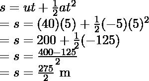 s= ut + \frac{1}{2}at^2 \\ = s = (40)(5) + \frac{1}{2}(-5)(5)^2 \\ = s = 200 + \frac{1}{2}(-125) \\ = s = \frac{400 - 125}{2} \\ = s=  \frac{275}{2} \text{ m}