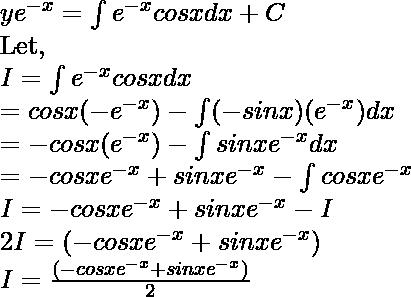 ye^{-x} = \int e^{-x}cosxdx + C \\ \text{Let, } \\ I = \int e^{-x}cosxdx\\ = cosx(-e^{-x}) - \int (-sinx)(e^{-x})dx \\ = -cosx(e^{-x}) - \int sinxe^{-x}dx \\   = -cosxe^{-x}  + sinxe^{-x} - \int cosxe^{-x} \\ I = -cosxe^{-x}  + sinxe^{-x} - I \\ 2I = (-cosxe^{-x}  + sinxe^{-x})\\ I = \frac{(-cosxe^{-x}  + sinxe^{-x})}{2}