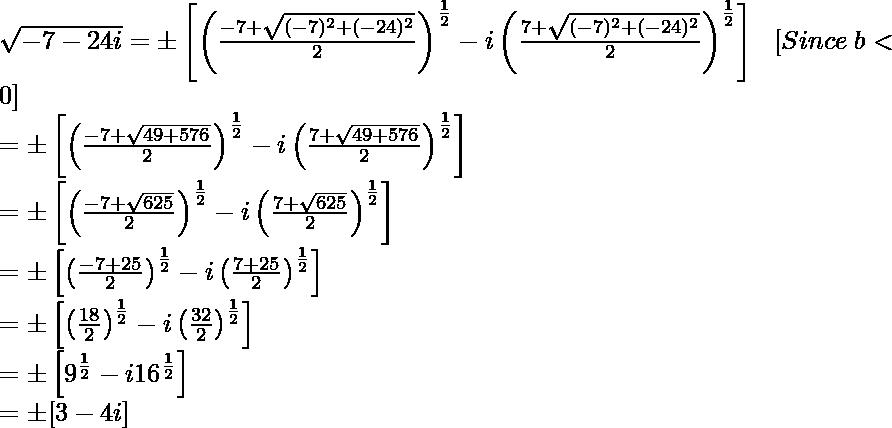 \sqrt{-7-24i}=\pm\left[\left(\frac{-7+\sqrt{(-7)^2+(-24)^2}}{2}\right)^{\frac{1}{2}}-i\left(\frac{7+\sqrt{(-7)^2+(-24)^2}}{2}\right)^{\frac{1}{2}}\right]\ \ \ [Since\ b<0]\\ =\pm\left[\left(\frac{-7+\sqrt{49+576}}{2}\right)^{\frac{1}{2}}-i\left(\frac{7+\sqrt{49+576}}{2}\right)^{\frac{1}{2}}\right]\\ =\pm\left[\left(\frac{-7+\sqrt{625}}{2}\right)^{\frac{1}{2}}-i\left(\frac{7+\sqrt{625}}{2}\right)^{\frac{1}{2}}\right]\\ =\pm\left[\left(\frac{-7+25}{2}\right)^{\frac{1}{2}}-i\left(\frac{7+25}{2}\right)^{\frac{1}{2}}\right]\\ =\pm\left[\left(\frac{18}{2}\right)^{\frac{1}{2}}-i\left(\frac{32}{2}\right)^{\frac{1}{2}}\right]\\ =\pm\left[9^{\frac{1}{2}}-i16^{\frac{1}{2}}\right]\\ =\pm[3-4i]