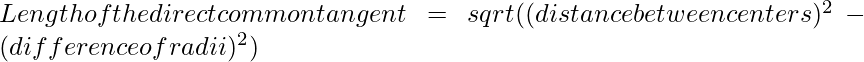 Length of the direct common tangent = sqrt((distancebetweencenters)^2 - (difference of radii)^2)