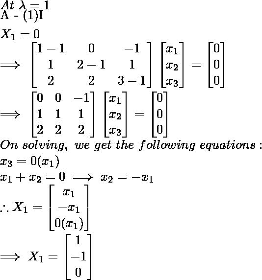 At\ \lambda = 1 \\ [A - (1)I]X_1 = 0 \\ \implies \begin{bmatrix}   1-1  & 0 & -1\\1 & 2-1 & 1\\2 & 2 & 3-1 \end{bmatrix} \begin{bmatrix}   x_1\\x_2\\x_3 \end{bmatrix} = \begin{bmatrix} 0 \\ 0 \\ 0 \end{bmatrix} \\ \implies \begin{bmatrix}     0 & 0 & -1\\1 & 1 & 1\\2 & 2 & 2 \end{bmatrix} \begin{bmatrix}     x_1\\x_2\\x_3 \end{bmatrix} = \begin{bmatrix} 0 \\ 0 \\ 0 \end{bmatrix} \\ On\ solving,\ we\ get\ the\ following\ equations: \\ x_3 = 0 (x_1) \\ x_1 + x_2 = 0 \implies x_2 = -x_1  \\ \therefore X_1 = \begin{bmatrix}   x_1\\-x_1\\ 0(x_1) \end{bmatrix} \\ \implies X_1 = \begin{bmatrix}   1\\-1\\0 \end{bmatrix}