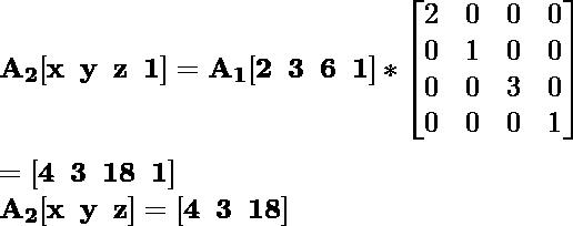\mathbf{A_2[x\hspace{0.2cm}y\hspace{0.2cm}z\hspace{0.2cm}1]=A_1[2\hspace{0.2cm}3\hspace{0.2cm}6\hspace{0.2cm}1]*\left[\begin{matrix}2&0&0&0\\0&1&0&0\\0&0&3&0\\0&0&0&1\end{matrix}\right]}\\ \\\hspace{6.52cm} \mathbf{=[4\hspace{0.2cm}3\hspace{0.2cm}18\hspace{0.2cm}1]} \\\hspace{4.15cm} \mathbf{A_2[x\hspace{0.2cm}y\hspace{0.2cm}z]=[4\hspace{0.2cm}3\hspace{0.2cm}18]}