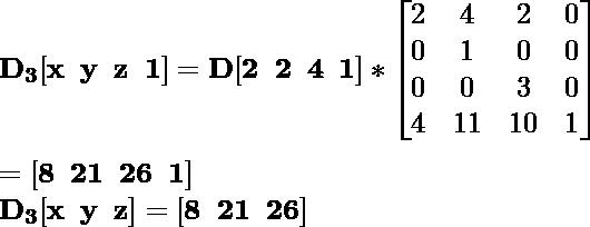 \mathbf{D_3[x\hspace{0.2cm}y\hspace{0.2cm}z\hspace{0.2cm}1]=D[2\hspace{0.2cm}2\hspace{0.2cm}4\hspace{0.2cm}1]*\left[\begin{matrix}2&4&2&0\\0&1&0&0\\0&0&3&0\\4&11&10&1\end{matrix}\right]}\\ \\\hspace{6.52cm} \mathbf{=[8\hspace{0.2cm}21\hspace{0.2cm}26\hspace{0.2cm}1]} \\\hspace{4.15cm} \mathbf{D_3[x\hspace{0.2cm}y\hspace{0.2cm}z]=[8\hspace{0.2cm}21\hspace{0.2cm}26]}