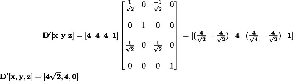 \newline \large \mathbf{\hspace{2cm}\ D'[x\,\,y\,\,z]=[4\hspace{0.2cm}4\hspace{0.2cm}4\hspace{0.2cm}1]\left[\begin{matrix}\frac{1}{\sqrt{2}}&0&\frac{-1}{\sqrt{2}}&0\\\\ 0&1&0&0\\\\ \frac{1}{\sqrt{2}}&0&\frac{1}{\sqrt{2}}&0\\\\ 0&0&0&1\end{matrix}\right] \hspace{0.1cm} =[(\frac{4}{\sqrt{2}}+\frac{4}{\sqrt{2}})\hspace{0.3cm}4\hspace{0.3cm}(\frac{4}{\sqrt{4}}-\frac{4}{\sqrt{2}})\hspace{0.3cm}1]}\newline \hspace{2cm}\mathbf{D'[x,y,z]=[4\sqrt{2},4,0]} \\