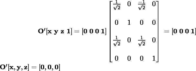 \newline \mathbf{\large\hspace{2cm}\ O'[x\,\,y\,\,z\,\,1]=[0\hspace{0.1cm}0\hspace{0.1cm}0\hspace{0.1cm}1]\left[\begin{matrix}\frac{1}{\sqrt{2}}&0&\frac{-1}{\sqrt{2}}&0\\\\ 0&1&0&0\\\\ \frac{1}{\sqrt{2}}&0&\frac{1}{\sqrt{2}}&0\\\\ 0&0&0&1\end{matrix}\right] \hspace{0.1cm} =[0\hspace{0.1cm}0\hspace{0.1cm}0\hspace{0.1cm}1]} \newline \hspace{2cm}\mathbf{O'[x,y,z]=[0,0,0]} \newline