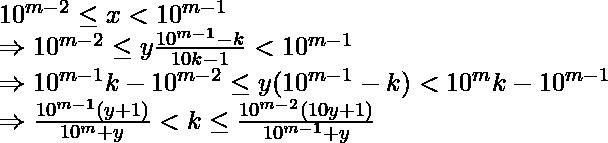 10^{m - 2} \leq x < 10^{m - 1} \\ \Rightarrow 10^{m - 2} \leq y\frac{10^{m - 1} - k}{10k - 1} < 10^{m - 1} \\ \Rightarrow 10^{m - 1}k - 10^{m - 2} \leq y(10^{m - 1} - k) < 10^{m}k - 10^{m - 1} \\ \Rightarrow \frac{10^{m - 1}(y + 1)}{10^m + y} < k \leq \frac{10^{m - 2}(10y + 1)}{10^{m - 1} + y}