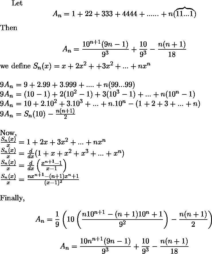 Let $$A_n = 1 + 22 + 333 + 4444 +......+ n( \overbrace{11...1} )$$ Then\\   $$A_n = \frac{10^{n+1}(9n-1)}{9^3}+\frac{10}{9^3}-\frac{n(n+1)}{18}$$ we define $S_n(x)=x+2x^2++3x^2+...+nx^n$\\\\ $9A_n$ $=9+2.99+3.999+....+n(99...99)$\\ $9A_n$ $=(10-1)+2(10^2-1)+3(10^3-1)+...+n(10^n-1)$\\ $9A_n$ $=10+2.10^2+3.10^3+...+n.10^n-(1+2+3+...+n)$\\ $9A_n$ $=S_n(10)-\frac{n(n+1)}{2}$\\\\ Now, \\ $\frac{S_n(x)}{x}= 1+ 2x+3x^2+...+nx^{n}$\\ $\frac{S_n(x)}{x}= \frac{d}{dx}(1+x+x^2+x^3+...+x^n) $\\ $\frac{S_n(x)}{x}= \frac{d}{dx}\left (\frac{x^{n+1}-1}{x-1}\right )$\\ $\frac{S_n(x)}{x}= \frac{nx^{n+1}-(n+1)x^n+1}{(x-1)^2}$\\\\ Finally, $$A_n=\frac{1}{9} \left (10 \left ( \frac{n10^{n+1}-(n+1)10^n+1}{9^2}\right )-\frac{n(n+1)}{2}\right )}$$ $$A_n=\frac{10n^{n+1}(9n-1)}{9^3}+\frac{10}{9^3}-\frac{n(n+1)}{18}$$ $$