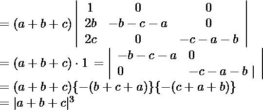 \begin{array}{l} =(a+b+c)\left|\begin{array}{ccc} 1 & 0 & 0 \\ 2 b & -b-c-a & 0 \\ 2 c & 0 & -c-a-b \end{array}\right| \\ =(a+b+c) \cdot 1  \begin{array}{cc} =\left|\begin{array}{lll} -b-c-a & 0 \\ 0 & -c-a-b \mid \end{array}\right| \end{array} \\ =(a+b+c)\{-(b+c+a)\}\{-(c+a+b)\} \\ =  |a+b+c|^{3} \text {  } \end{array}