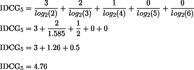 IDCG_5 = \dfrac{3}{log_2 (2) } + \dfrac{2}{log_2 (3) }+ \dfrac{1}{log_2 (4) } +\dfrac{0}{log_2 (5) } + \dfrac{0}{log_2 (6) } \\  IDCG_5 = 3 + \dfrac{2}{1.585} + \dfrac{1}{2}+ 0 + 0 \\  IDCG_5 =  3 + 1.26 + 0.5\\  IDCG_5 = 4.76