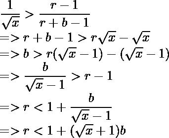 \dfrac{1}{\sqrt x} > \dfrac{r - 1}{r+b - 1} \newline => r+ b -1 > r \sqrt x - \sqrt x \\ => b > r(\sqrt x - 1) - (\sqrt x - 1) \\ => \dfrac{b}{\sqrt x - 1} > r - 1 \\ => r < 1 + \dfrac{b}{\sqrt x - 1} \\ => r < 1 + (\sqrt x + 1) b