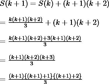 S(k+1) = S(k) + (k+1)(k+2)\\ \ \\ = \frac{k(k+ 1)(k + 2)}{3} + (k+1)(k+2)\\ \ \\ = \frac{k(k+ 1)(k + 2)+ 3(k+1)(k+2)}{3} \\ \ \\ =  \frac{(k+1)(k+2)(k+3)}{3}\\ \ \\ = \frac{ (k+1)\{(k+1)+1\}\{(k+1)+2\} }{3}