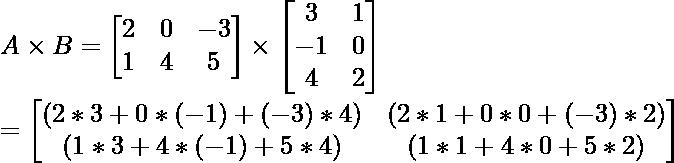 A \times B = \begin{bmatrix} 2 & 0 & -3\\ 1 & 4 & 5 \end{bmatrix}\times \begin{bmatrix} 3 & 1\\ -1 & 0 \\ 4 & 2\end{bmatrix} \\ = \begin{bmatrix} (2*3 + 0*(-1) + (-3)*4) & (2*1 + 0*0 + (-3)*2) \\ (1*3 + 4*(-1) + 5*4) & (1*1 + 4*0 + 5*2)\end{bmatrix}