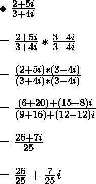 { \bullet } \  \frac{2 + 5i}{3+4i} \\ \ \\ = \frac{2 + 5i}{3+4i}*\frac{3- 4i}{3-4i} \\ \ \\ = \frac{(2 + 5i)*(3- 4i)}{(3+4i)*(3 -4i)} \\ \ \\ = \frac{(6+20)+(15-8)i}{(9+16)+(12- 12)i} \\ \ \\ = \frac{26+7i}{25} \\ \ \\ = \frac{26}{25} + \frac{7}{25}i \\