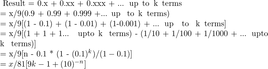 $ Result = 0.x + 0.xx + 0.xxx + ...\, up\, to\, k\, terms\\  = x/9(0.9 + 0.99 + 0.999 +... up \, to\, k\, terms)\\  = x/9[(1 - 0.1) + (1 - 0.01) + (1-0.001) + ...\, up\, \, to \, k\, terms]\\  = x/9[(1 + 1 + 1... \, upto\, k \, terms) - (1/10 + 1/100 + 1/1000 + ...\, upto\, k \, terms)]\\  = x/9[n - 0.1 * (1 - (0.1)^k)/(1 - 0.1)]\\  = x/81[9k - 1 + (10)^{-n}]\\ $