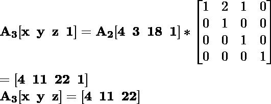 \mathbf{A_3[x\hspace{0.2cm}y\hspace{0.2cm}z\hspace{0.2cm}1]=A_2[4\hspace{0.2cm}3\hspace{0.2cm}18\hspace{0.2cm}1]*\left[\begin{matrix}1&2&1&0\\0&1&0&0\\0&0&1&0\\0&0&0&1\end{matrix}\right]}\\ \\\hspace{6.52cm} \mathbf{=[4\hspace{0.2cm}11\hspace{0.2cm}22\hspace{0.2cm}1]} \\\hspace{4.15cm} \mathbf{A_3[x\hspace{0.2cm}y\hspace{0.2cm}z]=[4\hspace{0.2cm}11\hspace{0.2cm}22]}