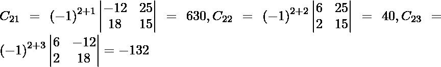 C_{21} = \left( - 1 \right)^{2 + 1} \begin{vmatrix}- 12 & 25 \\ 18 & 15\end{vmatrix} = 630, C_{22} = \left( - 1 \right)^{2 + 2} \begin{vmatrix}6 & 25 \\ 2 & 15\end{vmatrix} = 40, C_{23} = \left( - 1 \right)^{2 + 3} \begin{vmatrix}6 & - 12 \\ 2 & 18\end{vmatrix} = - 132