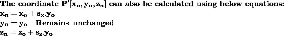 \textbf{The coordinate}\, \, \mathbf{P'[x_n, y_n, z_n]}\, \, \textbf{can also be calculated using below equations:} \newline \hspace{6.8cm}\mathbf{x_n = x_o+s_x.y_o   } \\ \hspace{6.8cm}\mathbf{y_n=y_o \hspace{0.4cm}Remains \hspace{0.2cm}unchanged}\\ \hspace{6.8cm} \mathbf{z_n=z_o+s_z.y_o }\\