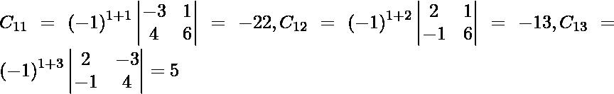 C_{11} = \left( - 1 \right)^{1 + 1} \begin{vmatrix}- 3 & 1 \\ 4 & 6\end{vmatrix} = - 22, C_{12} = \left( - 1 \right)^{1 + 2} \begin{vmatrix}2 & 1 \\ - 1 & 6\end{vmatrix} = - 13, C_{13} = \left( - 1 \right)^{1 + 3} \begin{vmatrix}2 & - 3 \\ - 1 & 4\end{vmatrix} = 5