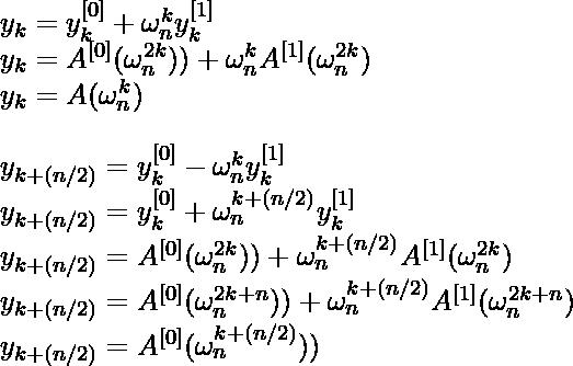 y_{k} = y_{k}^{[0]} + \omega ^{k}_{n}y^{[1]}_{k}\newline y_{k} = A^{[0]}(\omega ^{2k}_{n})) + \omega ^{k}_{n}A^{[1]}(\omega ^{2k}_{n}) \newline y_{k} = A( \omega ^{k}_{n}) \newline \newline y_{k+(n/2)} = y_{k}^{[0]} - \omega ^{k}_{n}y^{[1]}_{k}\newline y_{k+(n/2)} = y_{k}^{[0]} + \omega ^{k+(n/2)}_{n} y_{k}^{[1]}\newline y_{k+(n/2)} = A^{[0]}(\omega ^{2k}_{n})) + \omega ^{k+(n/2)}_{n}A^{[1]}(\omega ^{2k}_{n})\newline y_{k+(n/2)} = A^{[0]}(\omega ^{2k+n}_{n})) + \omega ^{k+(n/2)}_{n}A^{[1]}(\omega ^{2k+n}_{n})\newline y_{k+(n/2)} = A^{[0]}(\omega ^{k+(n/2)}_{n}))