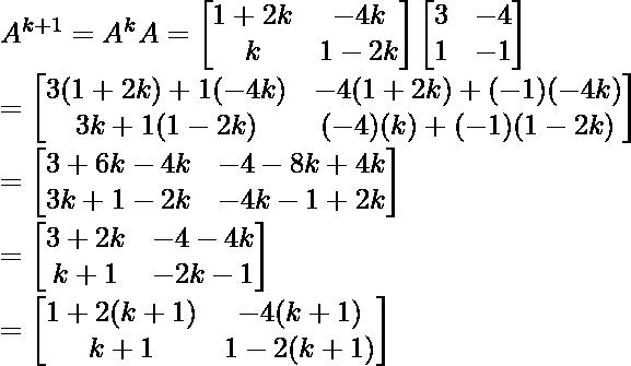 A^{k+1} = A^kA =\begin{bmatrix} 1+2k & -4k\\ k & 1-2k \end{bmatrix}\begin{bmatrix} 3 & -4\\ 1 & -1 \end{bmatrix}\\ = \begin{bmatrix} 3(1+2k)+1(-4k) & -4(1+2k)+(-1)(-4k)\\ 3k+1(1-2k) & (-4)(k)+(-1)(1-2k) \end{bmatrix}\\ = \begin{bmatrix} 3+6k-4k & -4-8k+4k\\ 3k+1-2k & -4k-1+2k \end{bmatrix}\\ = \begin{bmatrix} 3+2k & -4-4k\\ k+1 & -2k-1 \end{bmatrix}\\ = \begin{bmatrix} 1+2(k+1) & -4(k+1)\\ k+1 & 1-2(k+1) \end{bmatrix}\\