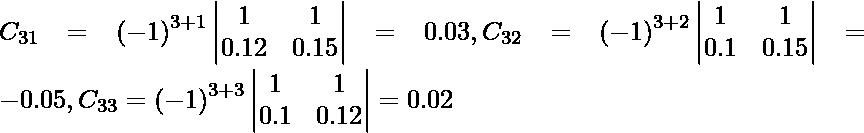C_{31} = \left( - 1 \right)^{3 + 1} \begin{vmatrix}1 & 1 \\ 0 . 12 & 0 . 15\end{vmatrix} = 0 . 03, C_{32} = \left( - 1 \right)^{3 + 2} \begin{vmatrix}1 & 1 \\ 0 . 1 & 0 . 15\end{vmatrix} = - 0 . 05, C_{33} = \left( - 1 \right)^{3 + 3} \begin{vmatrix}1 & 1 \\ 0 . 1 & 0 . 12\end{vmatrix} = 0 . 02