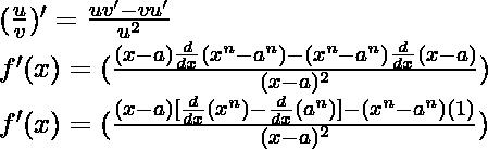 (\frac{u}{v})' = \frac{uv'-vu'}{u^2}\\ f'(x) = (\frac{(x-a)\frac{d}{dx}(x^n-a^n)-(x^n-a^n)\frac{d}{dx}(x-a)}{(x-a)^2})\\ f'(x) = (\frac{(x-a)[\frac{d}{dx}(x^n)-\frac{d}{dx}(a^n)]-(x^n-a^n)(1)}{(x-a)^2})