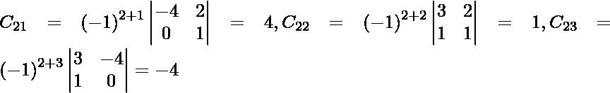 C_{21} = \left( - 1 \right)^{2 + 1} \begin{vmatrix}- 4 & 2 \\ 0 & 1\end{vmatrix} = 4, C_{22} = \left( - 1 \right)^{2 + 2} \begin{vmatrix}3 & 2 \\ 1 & 1\end{vmatrix} = 1, C_{23} = \left( - 1 \right)^{2 + 3} \begin{vmatrix}3 & - 4 \\ 1 & 0\end{vmatrix} = - 4