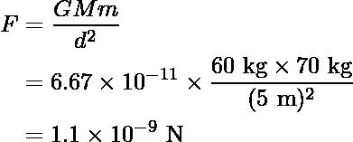 \begin{aligned}F&=\dfrac{GMm}{d^2}\\&=6.67\times10^{-11}\times\dfrac{60\text{ kg}\times70\text{ kg}}{(5\text{ m})^2}\\&=1.1\times 10^{-9}\text{ N}\end{aligned}