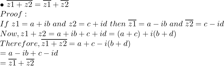 { \bullet } \ \overline {z1+z2} = \overline {z1} + \overline {z2} \\ Proof: \\ If\ z1 = a + ib\ and\ z2 = c + id\ then\ \overline {z1} = a - ib \ and\ \overline {z2} = c - id \\ Now, z1 + z2 = a + ib + c + id = (a + c) + i(b + d) \\ Therefore, \overline {z1+z2} = a + c - i(b + d) \\ = a - ib + c - id \\ = \overline {z1} + \overline {z2}