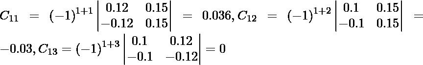 C_{11} = \left( - 1 \right)^{1 + 1} \begin{vmatrix}0 . 12 & 0 . 15 \\ - 0 . 12 & 0 . 15\end{vmatrix} = 0 . 036, C_{12} = \left( - 1 \right)^{1 + 2} \begin{vmatrix}0 . 1 & 0 . 15 \\ - 0 . 1 & 0 . 15\end{vmatrix} = - 0 . 03, C_{13} = \left( - 1 \right)^{1 + 3} \begin{vmatrix}0 . 1 & 0 . 12 \\ - 0 . 1 & - 0 . 12\end{vmatrix} = 0
