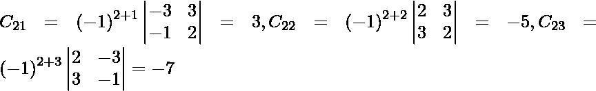 C_{21} = \left( - 1 \right)^{2 + 1} \begin{vmatrix}- 3 & 3 \\ - 1 & 2\end{vmatrix} = 3 , C_{22} = \left( - 1 \right)^{2 + 2} \begin{vmatrix}2 & 3 \\ 3 & 2\end{vmatrix} = - 5, C_{23} = \left( - 1 \right)^{2 + 3} \begin{vmatrix}2 & - 3 \\ 3 & - 1\end{vmatrix} = -7