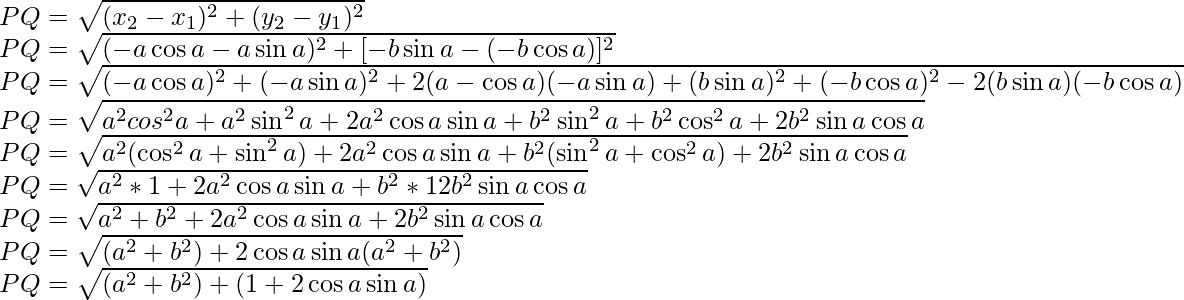 PQ=\sqrt{(x_2-x_1)^2+(y_2-y_1)^2}\\ PQ=\sqrt{(-a\cos a-a\sin a)^2+[-b\sin a-(-b\cos a)]^2}\\ PQ=\sqrt{(-a\cos a)^2+(-a\sin a)^2+2(a-\cos a)(-a\sin a)+(b\sin a)^2+(-b\cos a)^2-2(b\sin a)(-b\cos a)}\\ PQ=\sqrt{a^2cos^2a+a^2\sin^2a+2a^2\cos a\sin a+b^2\sin^2a+b^2\cos^2a+2b^2\sin a\cos a}\\ PQ=\sqrt{a^2(\cos^2a+\sin^2a)+2a^2\cos a\sin a+b^2(\sin^2a+\cos^2a)+2b^2\sin a\cos a}\\ PQ=\sqrt{a^2*1+2a^2\cos a\sin a+b^2*12b^2\sin a\cos a}\\ PQ=\sqrt{a^2+b^2+2a^2\cos a\sin a+2b^2\sin a\cos a}\\ PQ=\sqrt{(a^2+b^2)+2\cos a\sin a(a^2+b^2)}\\ PQ=\sqrt{(a^2+b^2)+(1+2\cos a\sin a)}\\