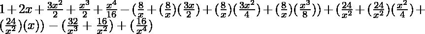 1 + 2x + \frac{3x^2}{2} + \frac{x^3}{2} + \frac{x^4}{16} -  (\frac{8}{x} + (\frac{8}{x})(\frac{3x}{2}) + (\frac{8}{x})(\frac{3x^2}{4}) + (\frac{8}{x})(\frac{x^3}{8})) + (\frac{24}{x^2} + (\frac{24}{x^2})(\frac{x^2}{4}) + (\frac{24}{x^2}) (x))  - (\frac{32}{x^3} + \frac{16}{x^2}) + (\frac{16}{x^4})