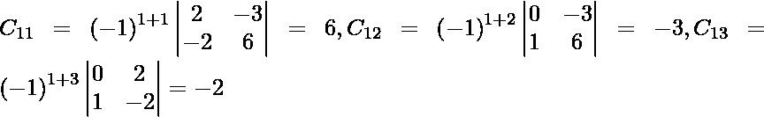 C_{11} = \left( - 1 \right)^{1 + 1} \begin{vmatrix}2 & - 3 \\ - 2 & 6\end{vmatrix} = 6, C_{12} = \left( - 1 \right)^{1 + 2} \begin{vmatrix}0 & - 3 \\ 1 & 6\end{vmatrix} = - 3 , C_{13} = \left( - 1 \right)^{1 + 3} \begin{vmatrix}0 & 2 \\ 1 & - 2\end{vmatrix} = - 2